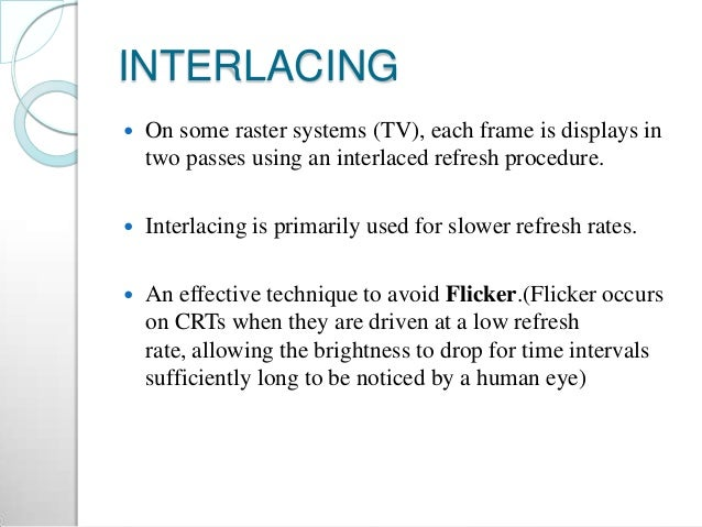 INTERLACING  On some raster systems (TV), each frame is displays in two passes using an interlaced refresh procedure.  I...