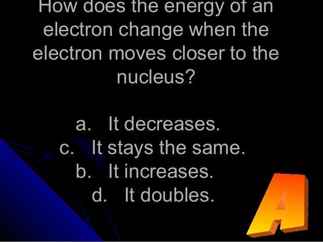 How does the energy of anHow does the energy of an electron change when theelectron change when the electron moves closer ...