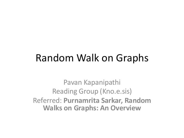 Random Walk on Graphs Pavan Kapanipathi Reading Group (Kno.e.sis) Referred: Purnamrita Sarkar, Random Walks on Graphs: An ...