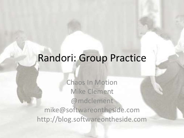 Randori: Group Practice          Chaos In Motion           Mike Clement           @mdclement  mike@softwareontheside.comht...
