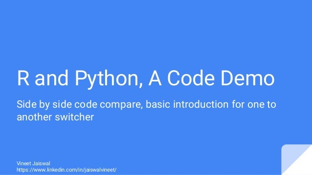 R and Python, A Code Demo Side by side code compare, basic introduction for one to another switcher Vineet Jaiswal https:/...