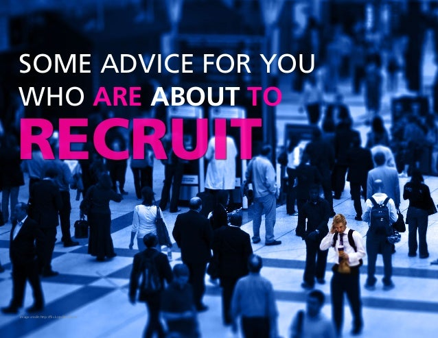SOME ADVICE FOR YOU  WHO ARE ABOUT TO  RECRUIT  Image credit:http://flic.kr/p/6NWoGm