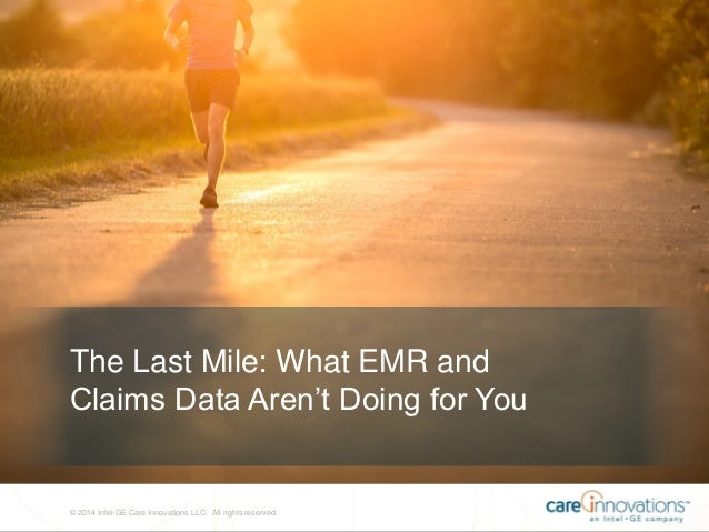 © 2014 Intel-GE Care Innovations LLC. All rights reserved. The Last Mile: What EMR and Claims Data Aren't Doing for You