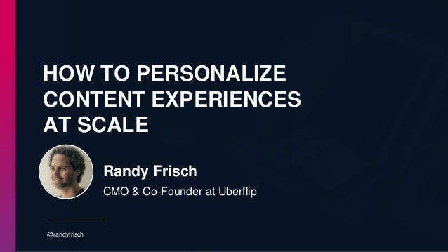 HOW TO PERSONALIZE CONTENT EXPERIENCES AT SCALE @randyfrisch Randy Frisch CMO & Co-Founder at Uberflip