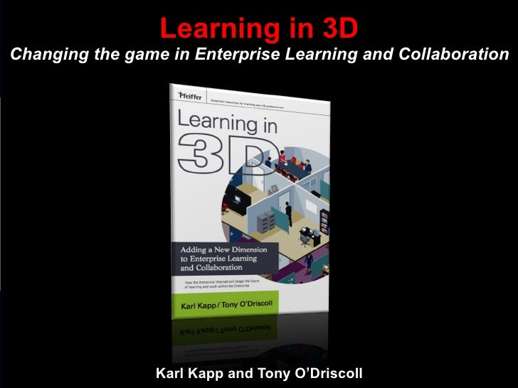 Karl Kapp and Tony O'Driscoll Learning in 3D Changing the game in Enterprise Learning and Collaboration