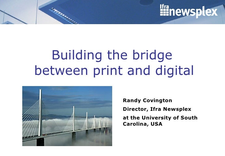 Building the bridge  between print and digital Randy Covington Director, Ifra Newsplex  at the University of South Carolin...