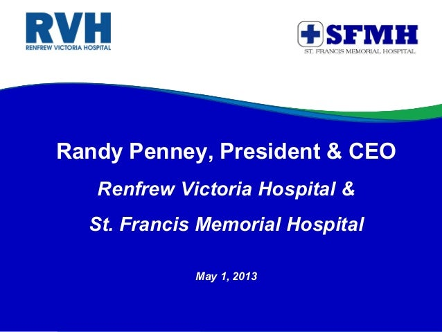 Randy Penney, President & CEORenfrew Victoria Hospital &St. Francis Memorial HospitalMay 1, 2013