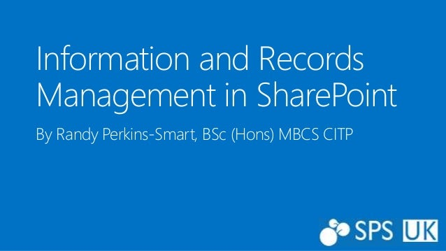 Information and Records  Management in SharePoint  By Randy Perkins-Smart, BSc (Hons) MBCS CITP
