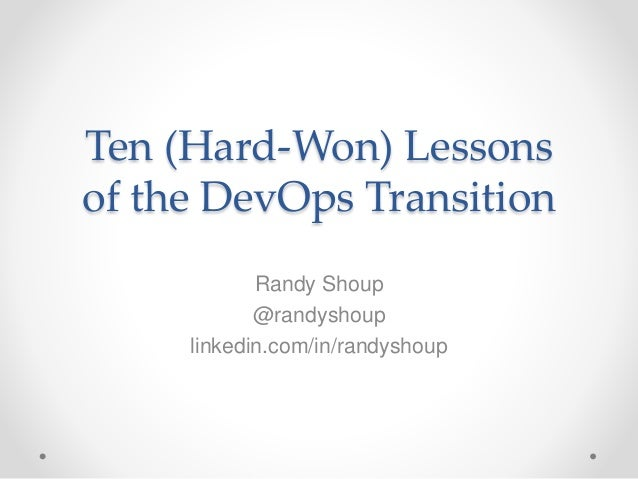 Ten (Hard-Won) Lessons of the DevOps Transition Randy Shoup @randyshoup linkedin.com/in/randyshoup