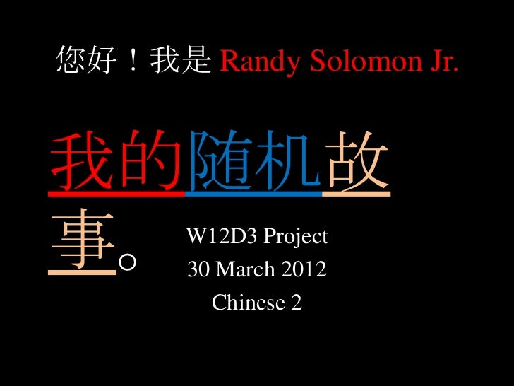 您好!我是 Randy Solomon Jr.我的随机故事。     W12D3 Project       30 March 2012         Chinese 2