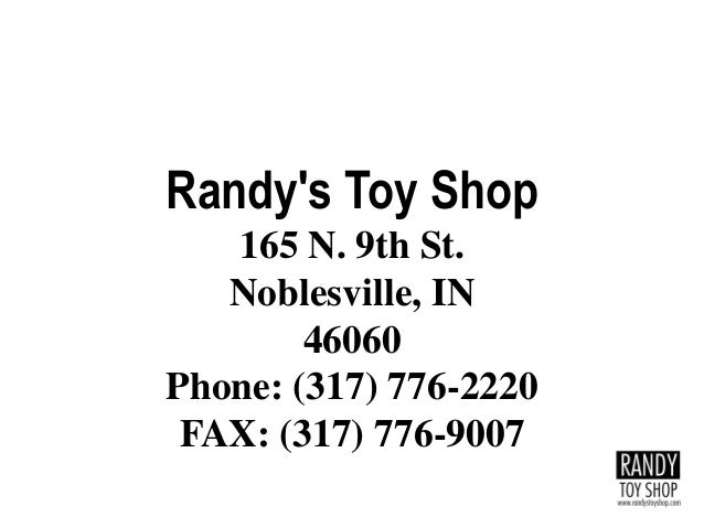 Randy's Toy Shop 165 N. 9th St. Noblesville, IN 46060 Phone: (317) 776-2220 FAX: (317) 776-9007
