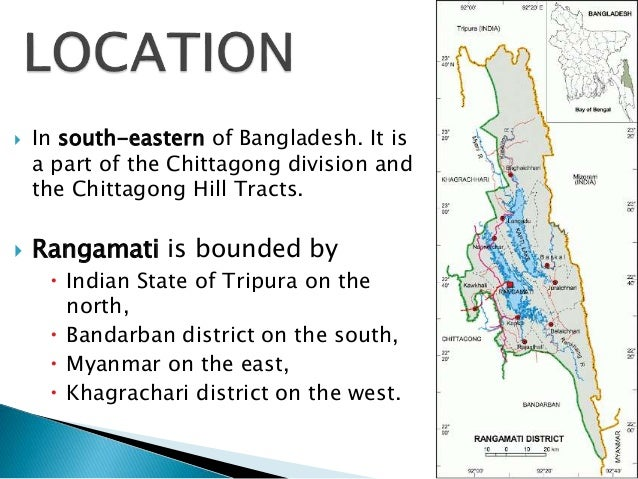  In south-eastern of Bangladesh. It is a part of the Chittagong division and the Chittagong Hill Tracts.  Rangamati is b...