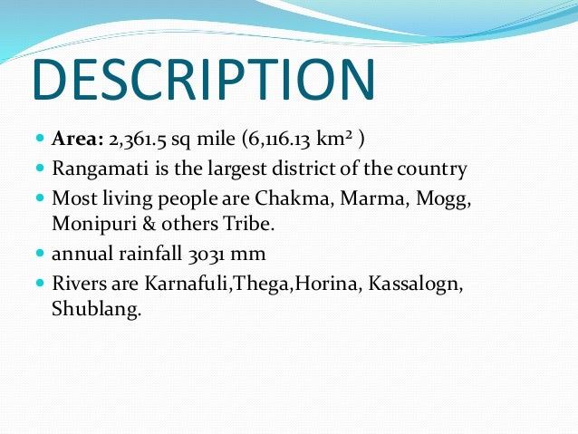 DESCRIPTION  Area: 2,361.5 sq mile (6,116.13 km² )  Rangamati is the largest district of the country  Most living peopl...