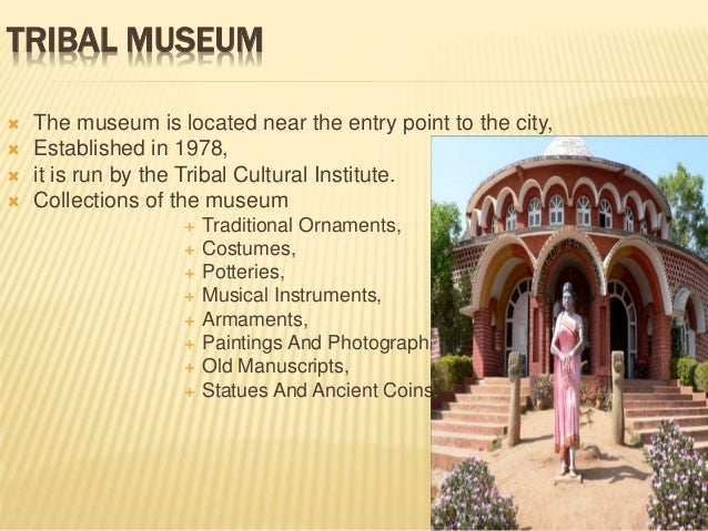 TRIBAL MUSEUM  The museum is located near the entry point to the city,  Established in 1978,  it is run by the Tribal C...