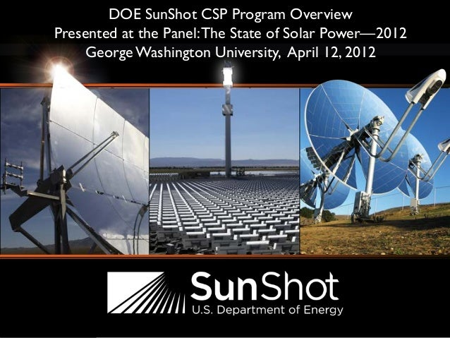 DOE SunShot CSP Program Overview Presented at the Panel:The State of Solar Power—2012 George Washington University, April ...
