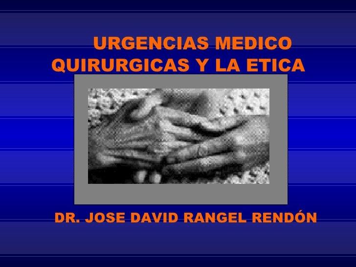 URGENCIAS MEDICO QUIRURGICAS Y LA ETICA DR. JOSE DAVID RANGEL RENDÓN