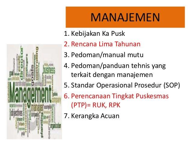 MANAJEMEN 1. Kebijakan Ka Pusk 2. Rencana Lima Tahunan 3. Pedoman/manual mutu 4. Pedoman/panduan tehnis yang terkait denga...