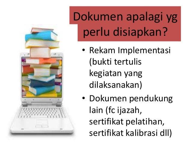 Dokumen apalagi yg perlu disiapkan? • Rekam Implementasi (bukti tertulis kegiatan yang dilaksanakan) • Dokumen pendukung l...