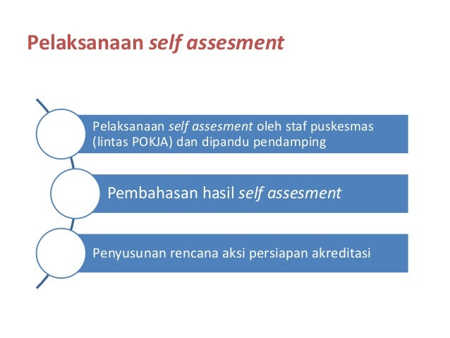 Pelaksanaan self assesment Pelaksanaan self assesment oleh staf puskesmas (lintas POKJA) dan dipandu pendamping Pembahasan...