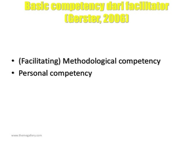 www.themegallery.com Basic competency dari facilitator (Gerster, 2006) • (Facilitating) Methodological competency • Person...
