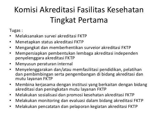 Komisi Akreditasi Fasilitas Kesehatan Tingkat Pertama Tugas : • Melaksanakan survei akreditasi FKTP • Menetapkan status ak...