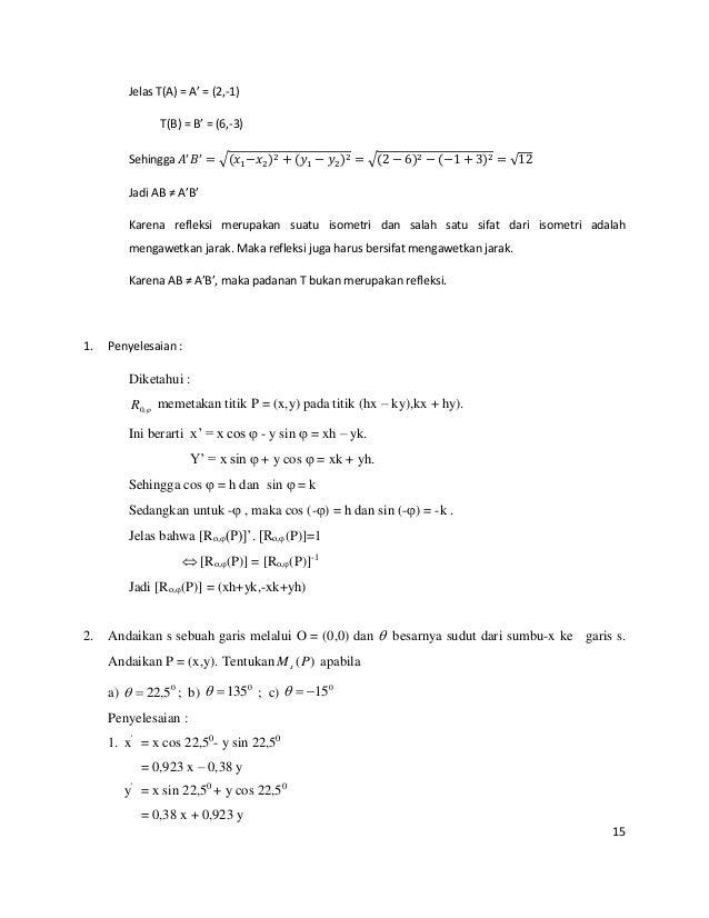 15 Jelas T(A) = A' = (2,-1) T(B) = B' = (6,-3) Sehingga 𝐴′ 𝐵′ = √(𝑥1−𝑥2)2 + (𝑦1 − 𝑦2)2 = √(2 − 6)2 − (−1 + 3)2 = √12 Jadi ...