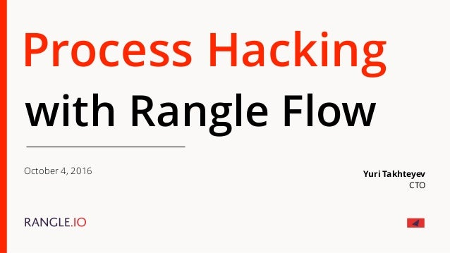 Process Hacking with Rangle Flow October 4, 2016 Yuri Takhteyev