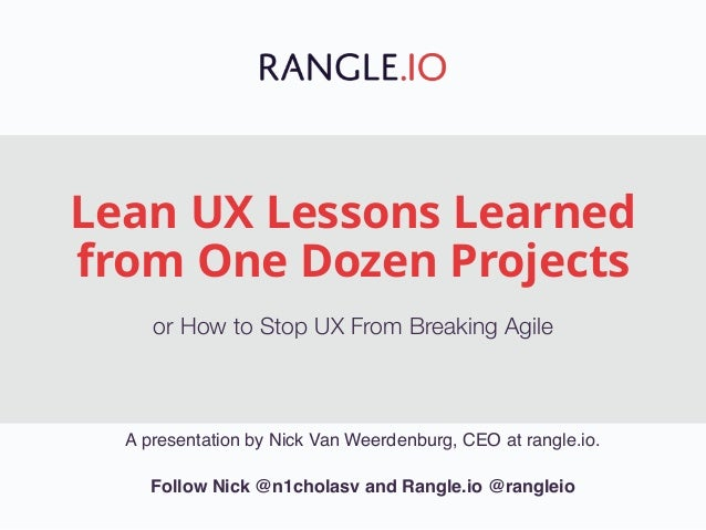 Lean UX Lessons Learned from One Dozen Projects or How to Stop UX From Breaking Agile A presentation by Nick Van Weerdenbu...