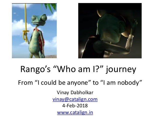 "Rango's ""Who am I?"" journey From ""I could be anyone"" to ""I am nobody"" Vinay Dabholkar vinay@catalign.com 4-Feb-2018 www.ca..."