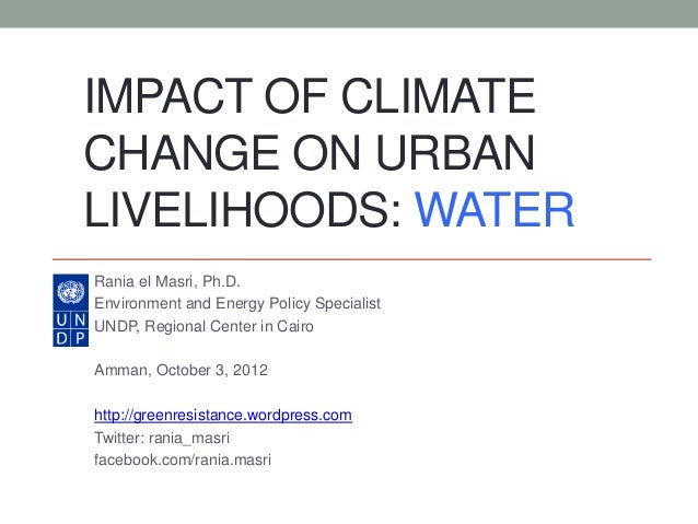 IMPACT OF CLIMATECHANGE ON URBANLIVELIHOODS: WATERRania el Masri, Ph.D.Environment and Energy Policy SpecialistUNDP, Regio...