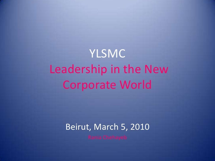 YLSMC Leadership in the New Corporate World<br />Beirut, March 5, 2010<br />RaniaChehayeb<br />