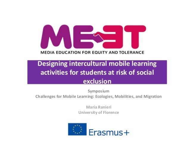 Symposium Challenges for Mobile Learning: Ecologies, Mobilities, and Migration Maria Ranieri University of Florence Design...