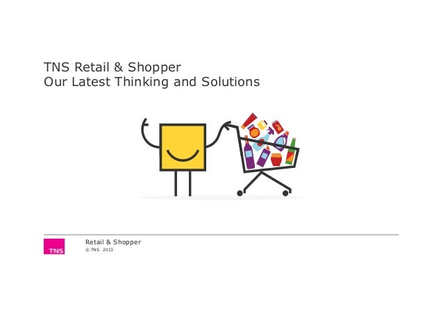 TNS Retail & Shopper Our Latest Thinking and Solutions Retail & Shopper © TNS 2013