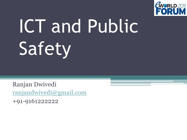 ICT and Public Safety<br />RanjanDwivedi<br />ranjandwivedi@gmail.com<br />+91-9161222222<br />
