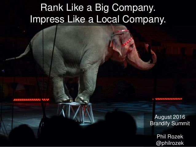 August 2016 Brandify Summit Phil Rozek @philrozek Rank Like a Big Company. Impress Like a Local Company.