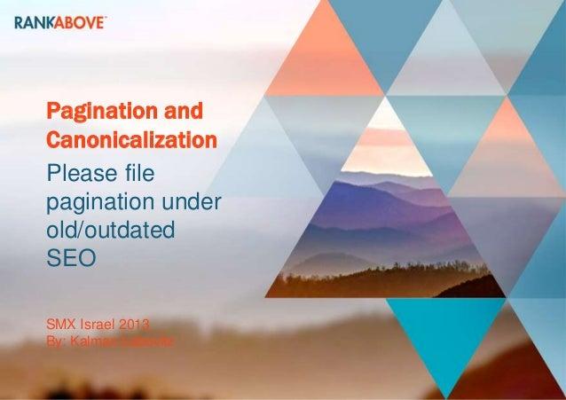 Pagination andCanonicalizationPlease filepagination underold/outdatedSEOSMX Israel 2013By: Kalman Labovitz