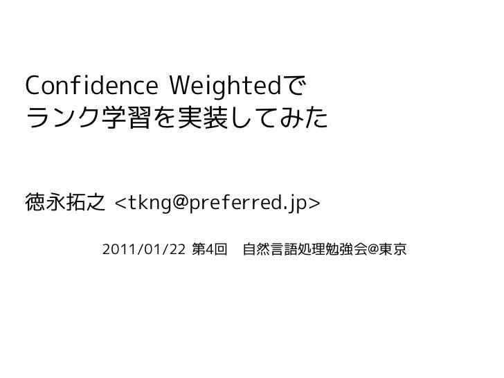 Confidence Weightedでランク学習を実装してみた徳永拓之 <tkng@preferred.jp>      2011/01/22 第4回 自然言語処理勉強会@東京