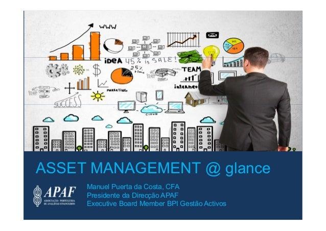Manuel Puerta da Costa, CFA Presidente da Direcção APAF Executive Board Member BPI Gestão Activos ASSET MANAGEMENT @ glance