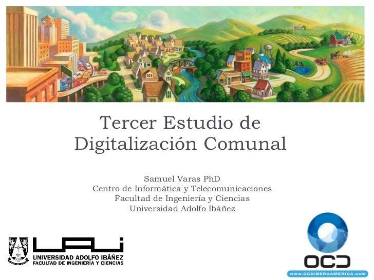 Tercer Estudio de Digitalización Comunal Samuel Varas PhD Centro de Informática y Telecomunicaciones Facultad de Ingenierí...