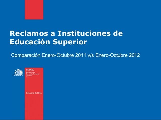 Reclamos a Instituciones deEducación SuperiorComparación Enero-Octubre 2011 v/s Enero-Octubre 2012