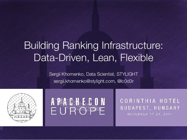 Building Ranking Infrastructure:  Data-Driven, Lean, Flexible  Sergii Khomenko, Data Scientist, STYLIGHT  sergii.khomenko@...