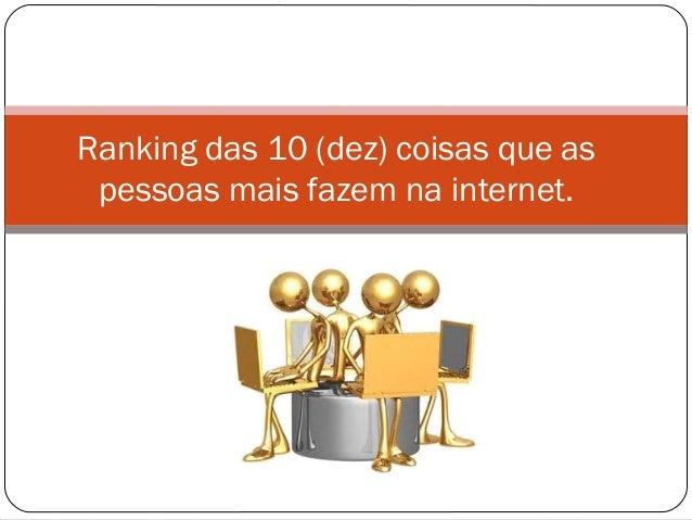 Ranking das 10 (dez) coisas que aspessoas mais fazem na internet.