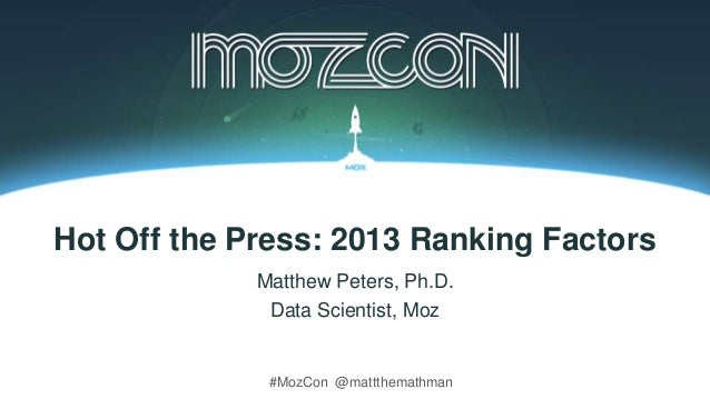 #MozCon @mattthemathman Hot Off the Press: 2013 Ranking Factors Matthew Peters, Ph.D. Data Scientist, Moz
