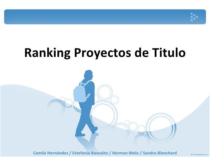 Ranking   Proyectos de Titulo Camila Hernández / Estefania Basoalto / Herman Melo / Sandra Blanchard