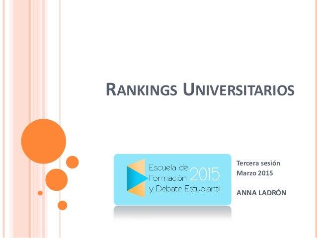 RANKINGS UNIVERSITARIOS Tercera sesión Marzo 2015 ANNA LADRÓN