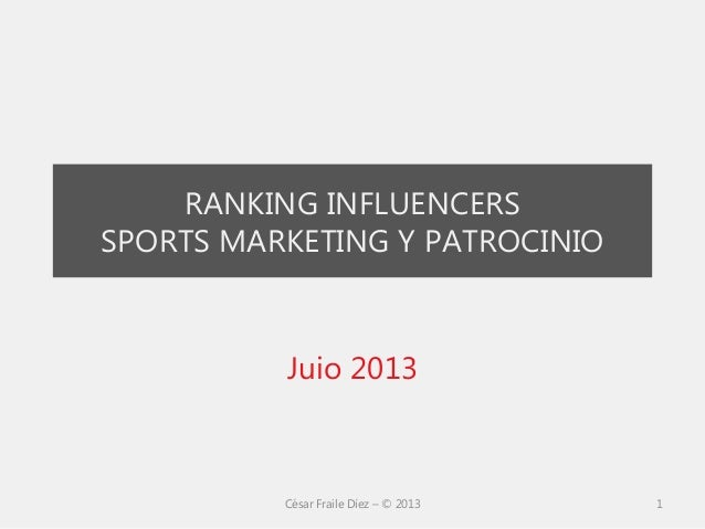 RANKING INFLUENCERS SPORTS MARKETING Y PATROCINIO Juio 2013 César Fraile Díez – © 2013 1
