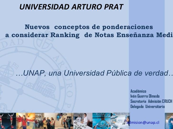 UNIVERSIDAD ARTURO PRAT     Nuevos conceptos de ponderacionesa considerar Ranking de Notas Enseñanza Media  …UNAP, una Uni...