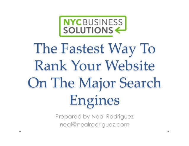 The  Fastest  Way  To   Rank  Your  Website   On  The  Major  Search   Engines	 Prepared by Neal Rodriguez neal@nealrodrig...