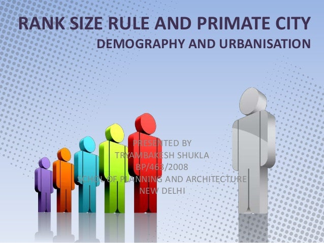 RANK SIZE RULE AND PRIMATE CITY DEMOGRAPHY AND URBANISATION PRESENTED BY TRYAMBAKESH SHUKLA BP/463/2008 SCHOL OF PLANNING ...
