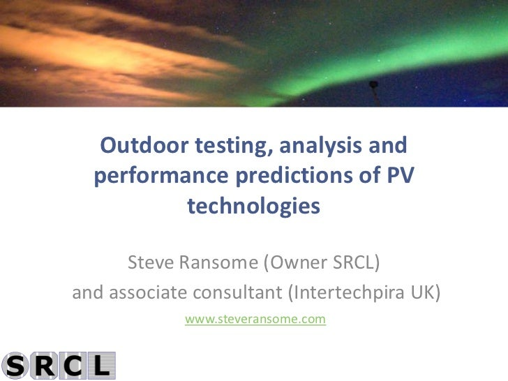 Outdoor testing, analysis and  performance predictions of PV          technologies      Steve Ransome (Owner SRCL)and asso...